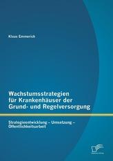 Wachstumsstrategien für Krankenhäuser der Grund- und Regelversorgung: Strategieentwicklung - Umsetzung - Öffentlichkeitsarbeit