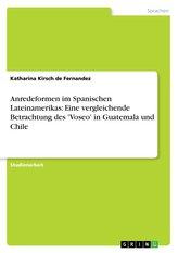 Anredeformen im Spanischen Lateinamerikas: Eine vergleichende Betrachtung des \'Voseo\' in Guatemala und Chile