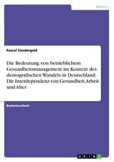 Die Bedeutung von betrieblichem Gesundheitsmanagement im Kontext des demografischen Wandels in Deutschland. Die Interdependenz v