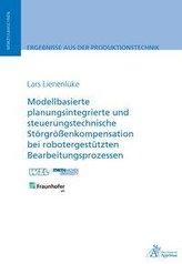 Modellbasierte planungsintegrierte und steuerungstechnische Störgrößenkompensation bei robotergestützten Bearbeitungsprozessen