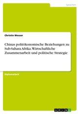 Chinas politökonomische Beziehungen zu Sub-Sahara Afrika. Wirtschaftliche Zusammenarbeit und politische Strategie