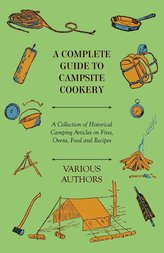 A Complete Guide to Campsite Cookery - A Collection of Historical Camping Articles on Fires, Ovens, Food and Recipes