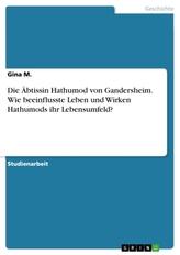 Die Äbtissin Hathumod von Gandersheim. Wie beeinflusste Leben und Wirken Hathumods ihr Lebensumfeld?