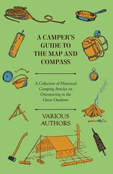 A Camper\'s Guide to the Map and Compass - A Collection of Historical Camping Articles on Orienteering in the Great Outdoors
