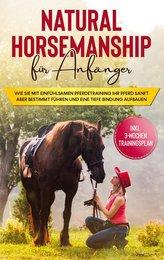 Natural Horsemanship für Anfänger: Wie sie mit einfühlsamen Pferdetraining Ihr Pferd sanft aber bestimmt führen und eine tiefe B