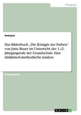 """Das Bilderbuch \""""Die Königin der Farben\"""" von Jutta Bauer im Unterricht der 1./2. Jahrgangstufe der Grundschule. Eine didaktisch-m"""