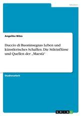 """Duccio di Buoninsegnas Leben und künstlerisches Schaffen. Die Stileinflüsse und Quellen der \""""Maestà\"""""""