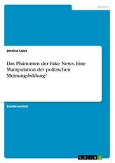 Das Phänomen der Fake News. Eine Manipulation der politischen Meinungsbildung?