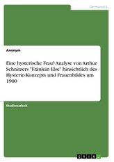 """Eine hysterische Frau? Analyse von Arthur Schnitzers \""""Fräulein Else\"""" hinsichtlich des Hysterie-Konzepts und Frauenbildes um 1900"""