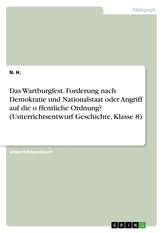 Das Wartburgfest. Forderung nach Demokratie und Nationalstaat oder Angriff auf die o¨ffentliche Ordnung? (Unterrichtsentwurf Ges