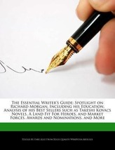 The Essential Writer\'s Guide: Spotlight on Richard Morgan, Including His Education, Analysis of His Best Sellers Such as Takeshi