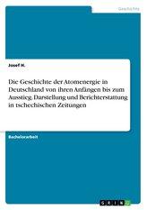 Die Geschichte der Atomenergie in Deutschland von ihren Anfängen bis zum Ausstieg. Darstellung und Berichterstattung in tschechi