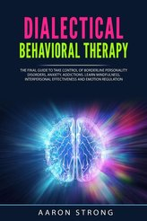 Dialectical Behavioral Therapy: The Final Guide to take Control of Borderline Personality Disorders, Anxiety, Addictions. Learn