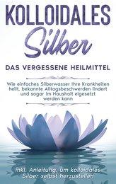 Kolloidales Silber - das vergessene Heilmittel: Wie einfaches Silberwasser Ihre Krankheiten heilt, bekannte Alltagsbeschwerden l