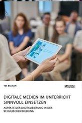 Digitale Medien im Unterricht sinnvoll einsetzen. Aspekte der Digitalisierung in der schulischen Bildung