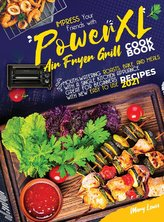 PowerXL Air Fryer Grill Cookbook: Impress your friends with mouth-watering roasts, bake, and meals with a single kitchen applian