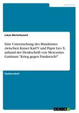 """Eine Untersuchung des Bündnisses zwischen Kaiser Karl V. und Papst Leo X. anhand der Denkschrift von Mercurino Gattinara \""""Krieg"""