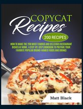 Copycat Recipes: How to Make the 200 Most Famous and Delicious Restaurant Dishes at Home. a Step-By-Step Cookbook to Prepare You
