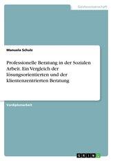 Professionelle Beratung in der Sozialen Arbeit. Ein Vergleich der lösungsorientierten und der klientenzentrierten Beratung
