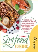 Sirtfood Diet Cookbook: The Ultimate New Sirtfood diet with Over 200 Recipes for Every Age and Stage to Burn Fat & Activate your