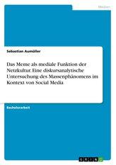 Das Meme als mediale Funktion der Netzkultur. Eine diskursanalytische Untersuchung des Massenphänomens im Kontext von Social Med