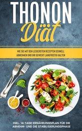 Thonon Diät: Wie Sie mit den leckersten Rezepten schnell abnehmen und Ihr Gewicht langfristig halten - inkl. 14-Tage-Ernährungsp