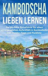 Kambodscha lieben lernen: Der perfekte Reiseführer für einen unvergesslichen Aufenthalt in Kambodscha inkl. Insider-Tipps und Pa