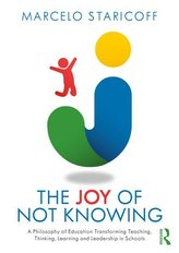 The Joy of Not Knowing: A Philosophy of Education Transforming Teaching, Thinking, Learning and Leadership in Schools