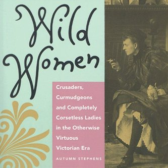 Wild Women: Crusaders, Curmudgeons, and Completely Corsetless Ladies in the Otherwise Virtuous Victorian Era (for Fans of Women