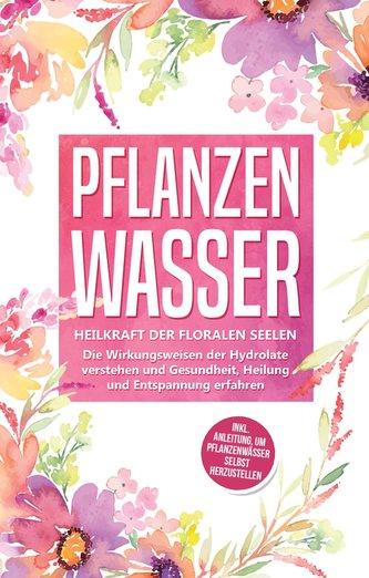 Pflanzenwasser: Heilkraft der floralen Seelen - Die Wirkungsweisen der Hydrolate verstehen und Gesundheit, Heilung und Entspannu