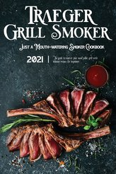 Traeger Grill & Smoker Cookbook 2021: The Guide To Master Your Wood Pellet Grill With Delicious Recipes For Beginners