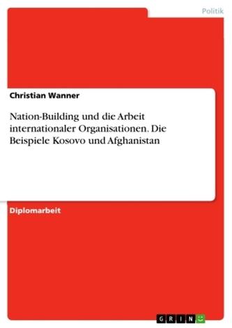 Nation-Building und die Arbeit internationaler Organisationen. Die Beispiele Kosovo und Afghanistan