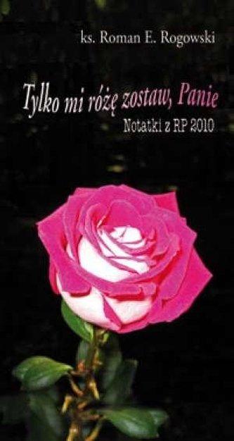 Tylko mi różę zostaw, Panie. Notatki z RP 2010