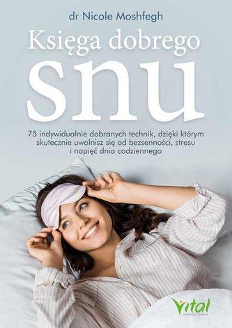Księga dobrego snu. 75 indywidualnie dobranych technik, dzięki którym skutecznie uwolnisz się od bezsenności, stresu i napi