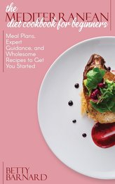 The Mediterranean Diet Cookbook for Beginners: Meal Plans, Expert Guidance, and Wholesome Recipes to Get You Started