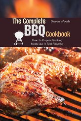 The Complete BBQ Cookbook: How To Prepare Smoking Meals Like A Real Pitmaster