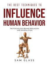 The Best Techniques to Influence Human Behavior: The Psychology Behind Persuasion and Manipulation