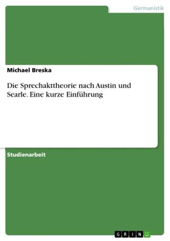 Die Sprechakttheorie nach Austin und Searle. Eine kurze Einführung