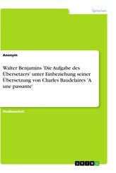 Walter Benjamins \'Die Aufgabe des Übersetzers\' unter Einbeziehung seiner Übersetzung von Charles Baudelaires \'A une passante\'
