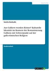 Aus Galliern werden Römer? Kulturelle Identität im Kontext der Romanisierung Galliens mit Schwerpunkt auf der gallo-römischen Re