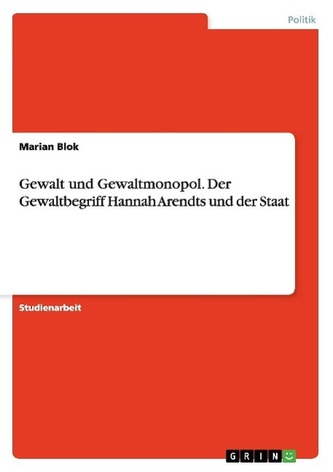 Gewalt und Gewaltmonopol. Der Gewaltbegriff Hannah Arendts und der Staat