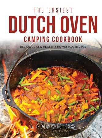The Easiest Dutch Oven Camping Cookbook: Delicious and Healthy Homemade Recipes
