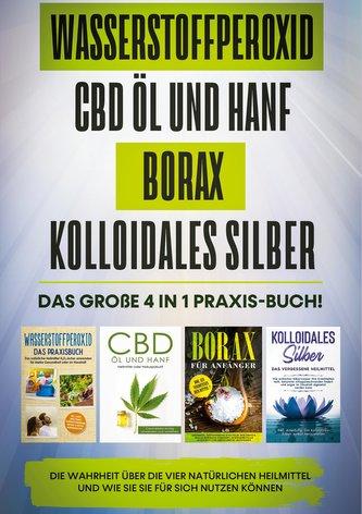 Wasserstoffperoxid   CBD Öl und Hanf   Borax   Kolloidales Silber: Das große 4 in 1 Praxis-Buch! Die Wahrheit über die 4 natürli