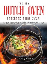 The New Dutch Oven Cookbook Guide 2021: Enjoy Delicious Recipes with Your Family