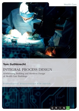 INTEGRAL PROCESS DESIGN. Synthesizing Building and Business Design of Health Care Buildings