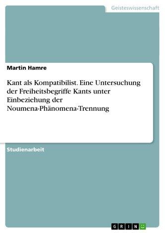 Kant als Kompatibilist. Eine Untersuchung der Freiheitsbegriffe Kants unter Einbeziehung der Noumena-Phänomena-Trennung