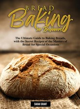 Bread Baking for Beginners: The Ultimate Guide to Baking Breads, with the Secret Recipes of the Masters of Bread for Special Occ
