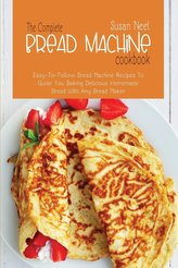 The Complete Bread Machine Cookbook: Easy to follow Bread Machine Recipes to Guide you Baking Delicious Homemade Bread with Any