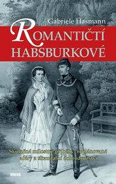 Romantičtí Habsburkové - Skutečné milostné příběhy, neplánované aféry a skandální dobrodružství