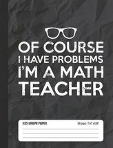 Of Course I Have Problems I\'m a Math Teacher 5x5 Graph Paper: Math Grid Paper Notebook for School Student